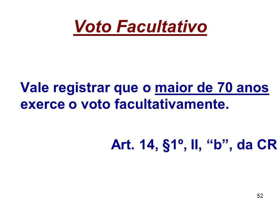 52 Voto Facultativo Vale registrar que o maior de 70 anos exerce o voto facultativamente. Art. 14, §1º, II, b, da CR