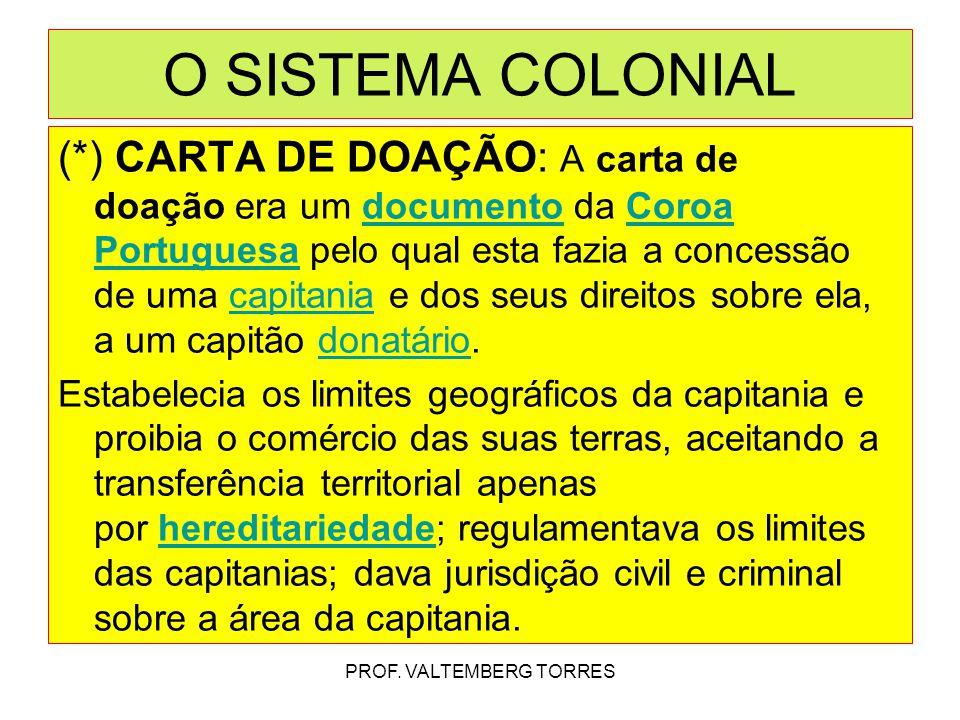 (*) CARTA DE DOAÇÃO: A carta de doação era um documento da Coroa Portuguesa pelo qual esta fazia a concessão de uma capitania e dos seus direitos sobre ela, a um capitão donatário.documentoCoroa Portuguesacapitaniadonatário Estabelecia os limites geográficos da capitania e proibia o comércio das suas terras, aceitando a transferência territorial apenas por hereditariedade; regulamentava os limites das capitanias; dava jurisdição civil e criminal sobre a área da capitania.hereditariedade PROF.