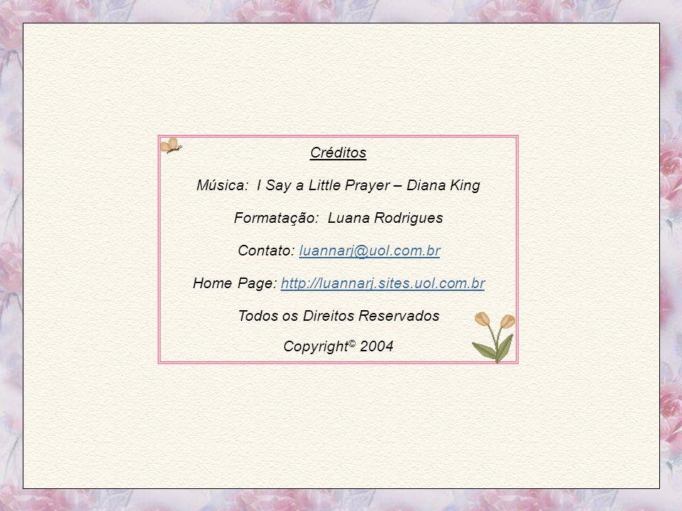 Créditos Música: I Say a Little Prayer – Diana King Formatação: Luana Rodrigues Contato: luannarj@uol.com.brluannarj@uol.com.br Home Page: http://luannarj.sites.uol.com.brhttp://luannarj.sites.uol.com.br Todos os Direitos Reservados Copyright © 2004