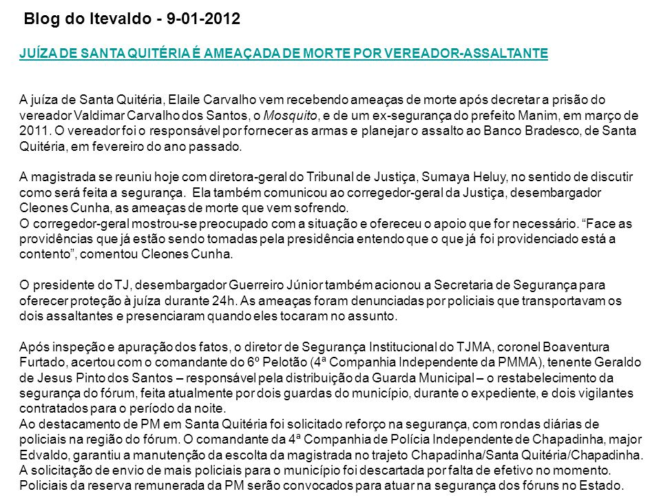 JUÍZA DE SANTA QUITÉRIA É AMEAÇADA DE MORTE POR VEREADOR-ASSALTANTE A juíza de Santa Quitéria, Elaile Carvalho vem recebendo ameaças de morte após decretar a prisão do vereador Valdimar Carvalho dos Santos, o Mosquito, e de um ex-segurança do prefeito Manim, em março de 2011.