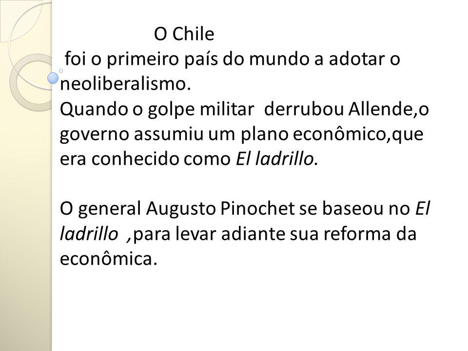 O Chile foi o primeiro país do mundo a adotar o neoliberalismo. Quando o golpe militar derrubou Allende,o governo assumiu um plano econômico,que era c