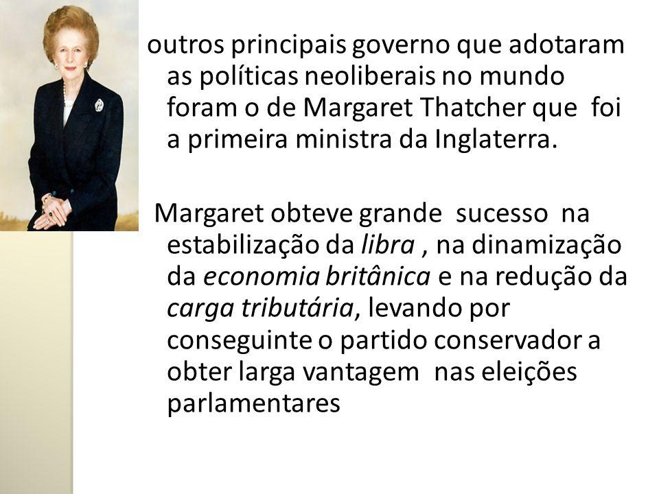 outros principais governo que adotaram as políticas neoliberais no mundo foram o de Margaret Thatcher que foi a primeira ministra da Inglaterra. Marga
