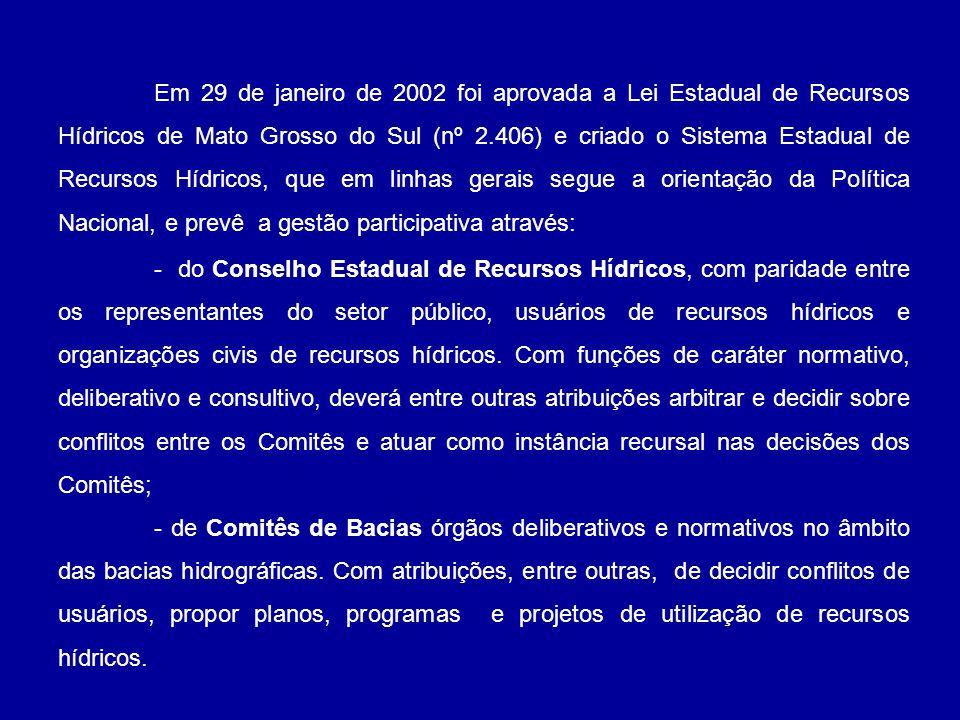 Em 29 de janeiro de 2002 foi aprovada a Lei Estadual de Recursos Hídricos de Mato Grosso do Sul (nº 2.406) e criado o Sistema Estadual de Recursos Hídricos, que em linhas gerais segue a orientação da Política Nacional, e prevê a gestão participativa através: - do Conselho Estadual de Recursos Hídricos, com paridade entre os representantes do setor público, usuários de recursos hídricos e organizações civis de recursos hídricos.