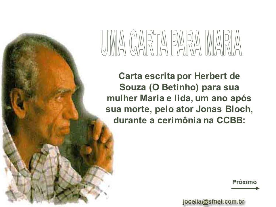 Carta escrita por Herbert de Souza (O Betinho) para sua mulher Maria e lida, um ano após sua morte, pelo ator Jonas Bloch, durante a cerimônia na CCBB: Próximo