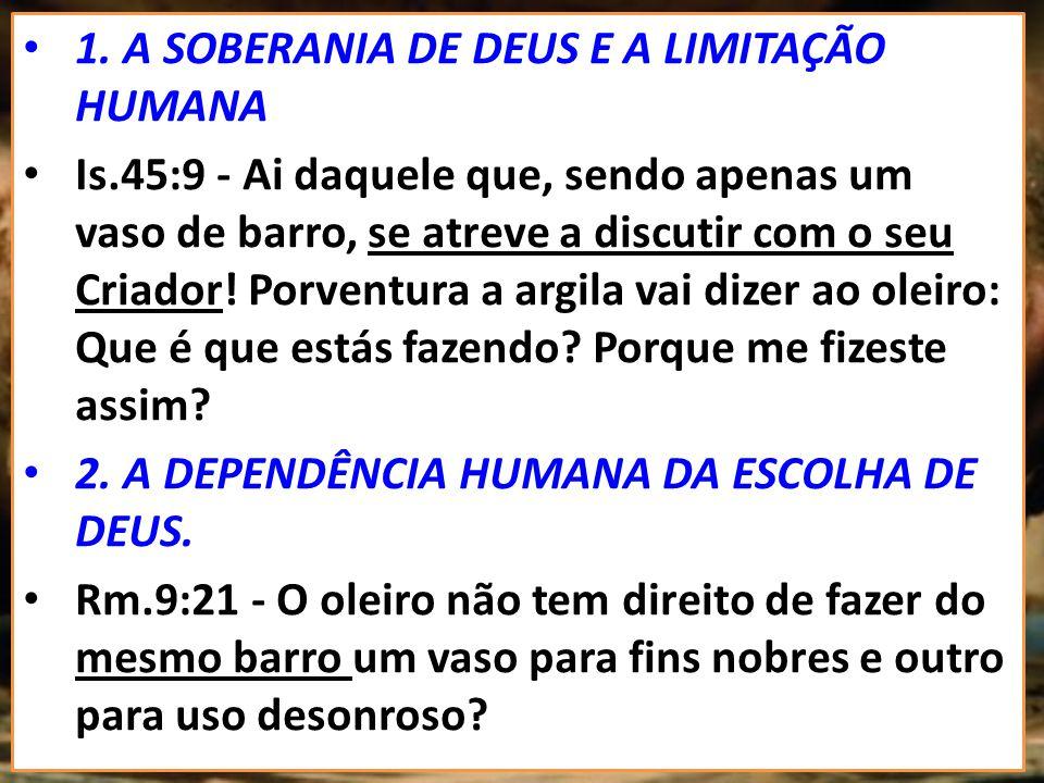 1. A SOBERANIA DE DEUS E A LIMITAÇÃO HUMANA Is.45:9 - Ai daquele que, sendo apenas um vaso de barro, se atreve a discutir com o seu Criador! Porventur