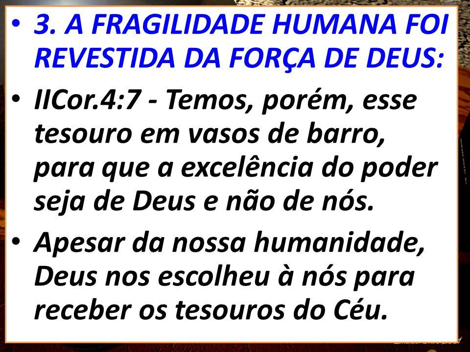 3. A FRAGILIDADE HUMANA FOI REVESTIDA DA FORÇA DE DEUS: IICor.4:7 - Temos, porém, esse tesouro em vasos de barro, para que a excelência do poder seja