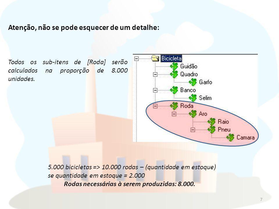7 Atenção, não se pode esquecer de um detalhe: Todos os sub-itens de [Roda] serão calculados na proporção de 8.000 unidades. 5.000 bicicletas => 10.00