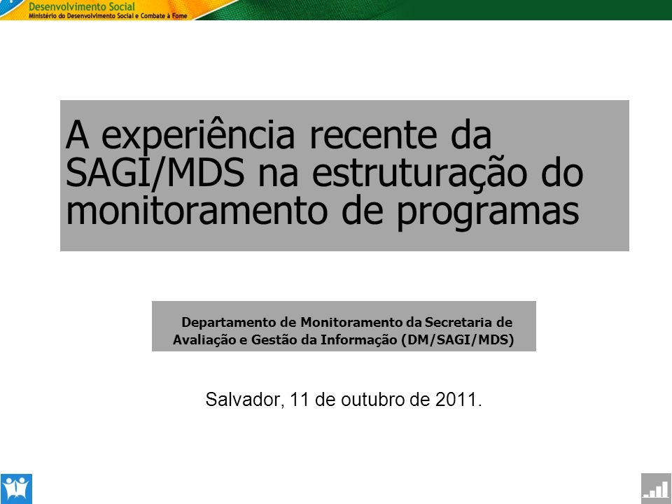 SAGI Secretaria de Avaliação e Gestão da Informção A experiência recente da SAGI/MDS na estruturação do monitoramento de programas Salvador, 11 de out