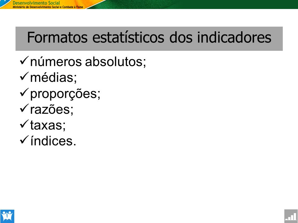 SAGI Secretaria de Avaliação e Gestão da Informção Formatos estatísticos dos indicadores números absolutos; médias; proporções; razões; taxas; índices