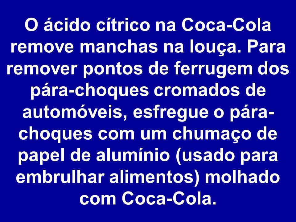 O ácido cítrico na Coca-Cola remove manchas na louça.