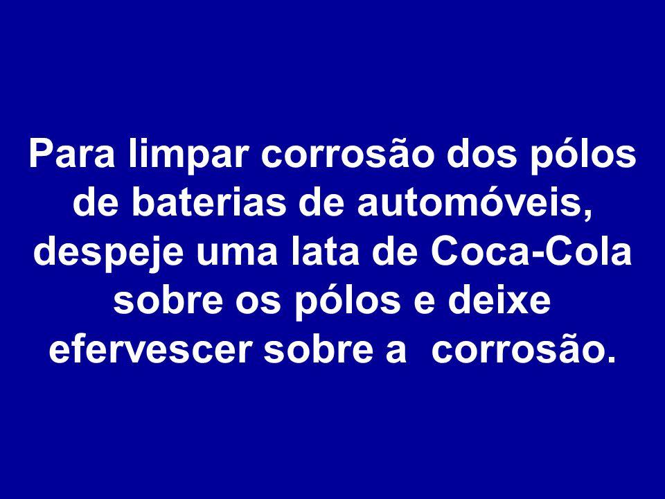 Para limpar corrosão dos pólos de baterias de automóveis, despeje uma lata de Coca-Cola sobre os pólos e deixe efervescer sobre a corrosão.