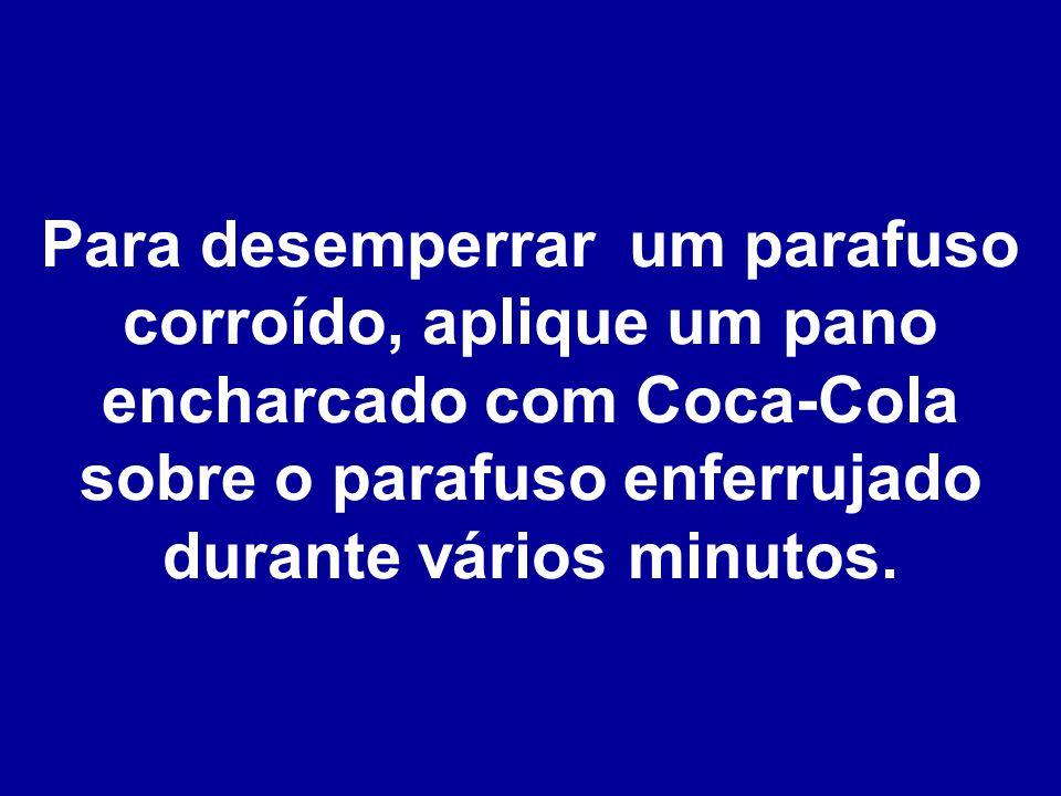 Para desemperrar um parafuso corroído, aplique um pano encharcado com Coca-Cola sobre o parafuso enferrujado durante vários minutos.