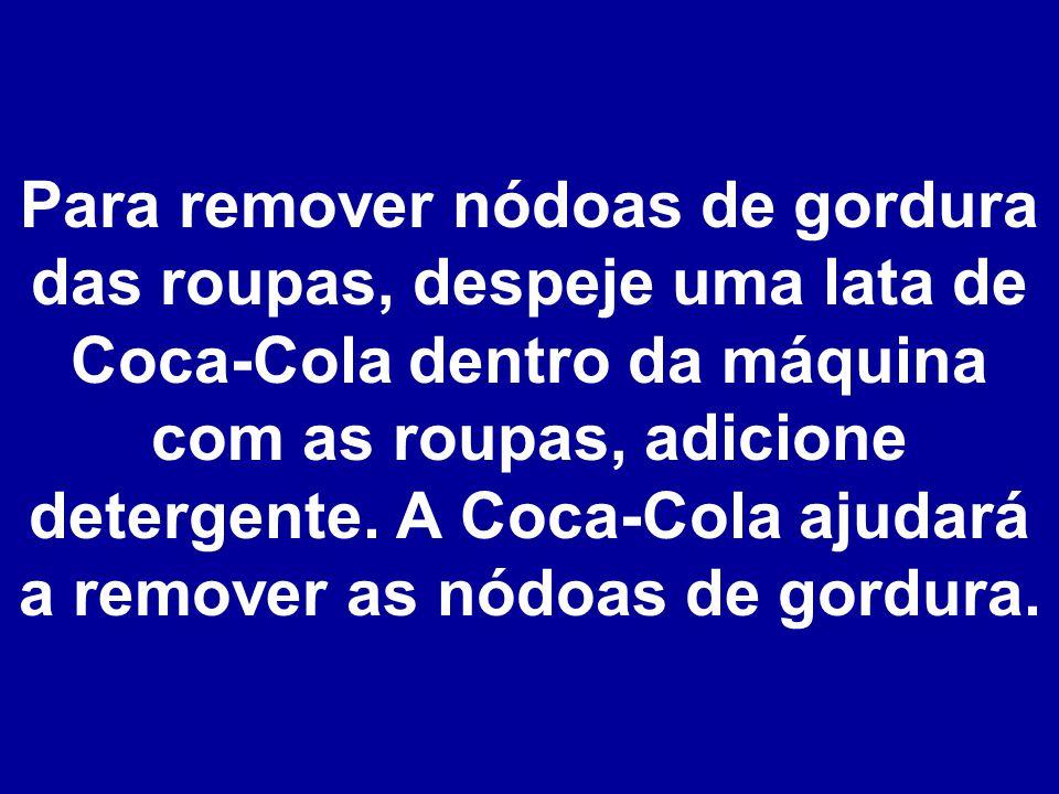 Para remover nódoas de gordura das roupas, despeje uma lata de Coca-Cola dentro da máquina com as roupas, adicione detergente.