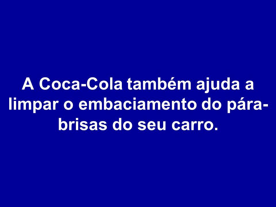 A Coca-Cola também ajuda a limpar o embaciamento do pára- brisas do seu carro.