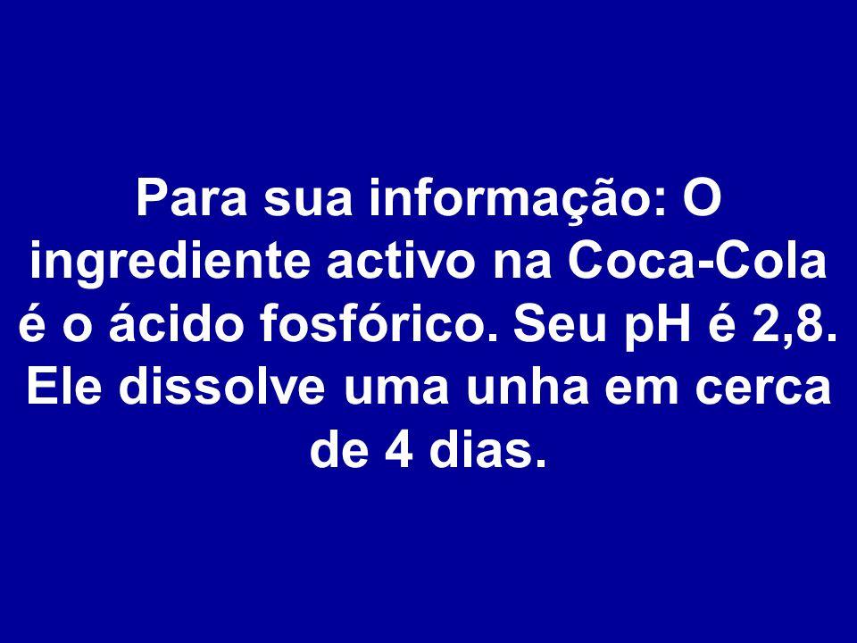 Para sua informação: O ingrediente activo na Coca-Cola é o ácido fosfórico.