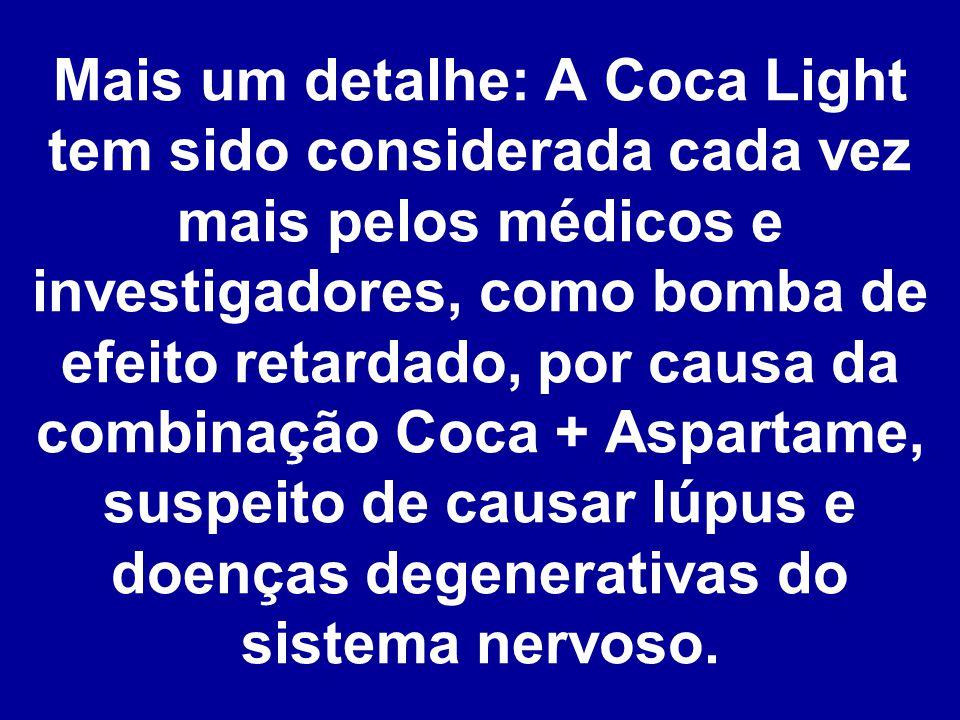 Mais um detalhe: A Coca Light tem sido considerada cada vez mais pelos médicos e investigadores, como bomba de efeito retardado, por causa da combinação Coca + Aspartame, suspeito de causar lúpus e doenças degenerativas do sistema nervoso.
