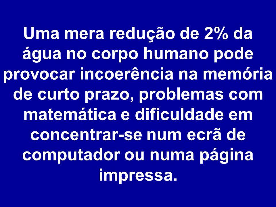 Uma mera redução de 2% da água no corpo humano pode provocar incoerência na memória de curto prazo, problemas com matemática e dificuldade em concentrar-se num ecrã de computador ou numa página impressa.