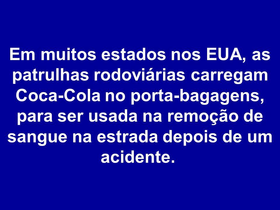 Em muitos estados nos EUA, as patrulhas rodoviárias carregam Coca-Cola no porta-bagagens, para ser usada na remoção de sangue na estrada depois de um acidente.