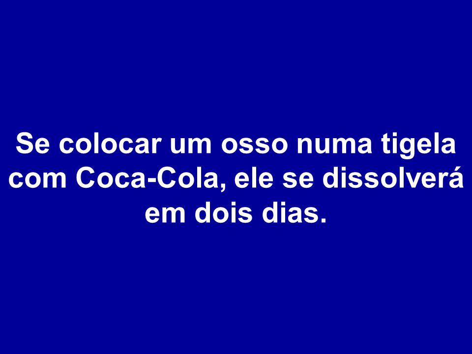Se colocar um osso numa tigela com Coca-Cola, ele se dissolverá em dois dias.