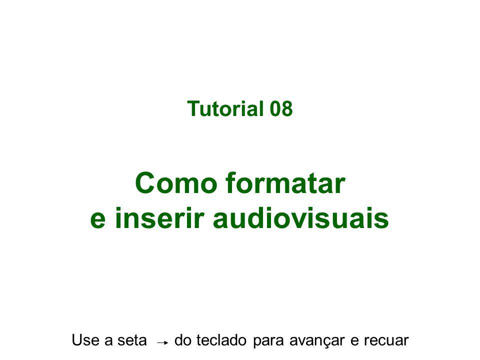 Tutorial 08 Como formatar e inserir audiovisuais Use a seta do teclado para avançar e recuar