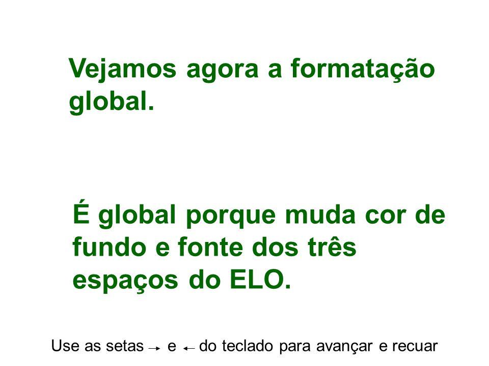 Use as setas e do teclado para avançar e recuar Vejamos agora a formatação global.