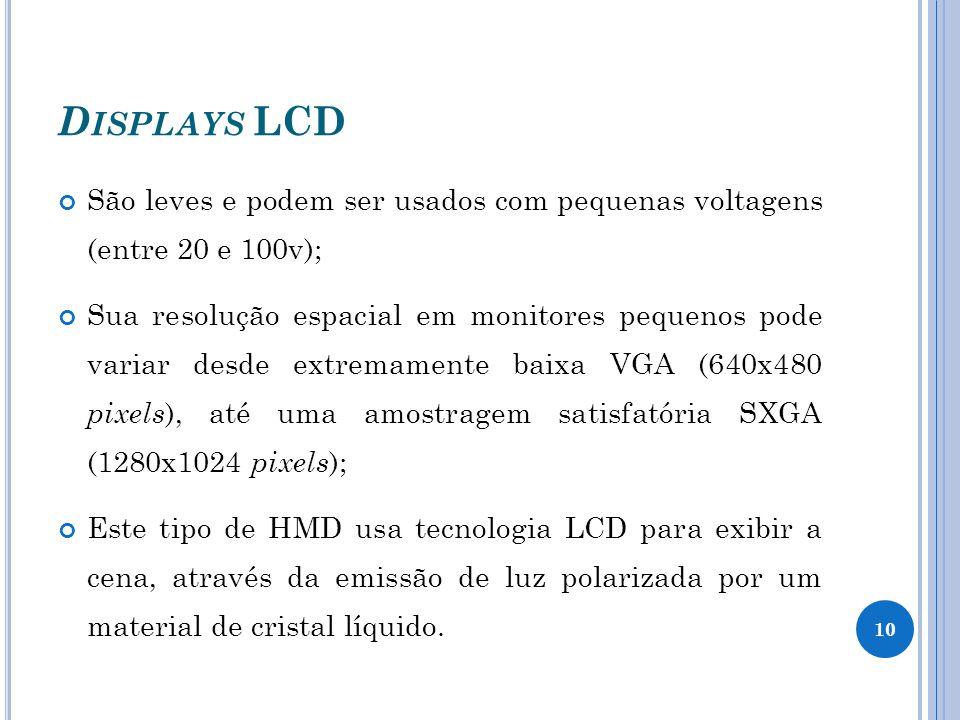 D ISPLAYS LCD São leves e podem ser usados com pequenas voltagens (entre 20 e 100v); Sua resolução espacial em monitores pequenos pode variar desde extremamente baixa VGA (640x480 pixels ), até uma amostragem satisfatória SXGA (1280x1024 pixels ); Este tipo de HMD usa tecnologia LCD para exibir a cena, através da emissão de luz polarizada por um material de cristal líquido.