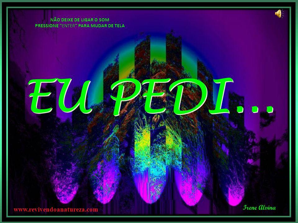 Irene Alvina EU PEDI... EU PEDI... NÃO DEIXE DE LIGAR O SOM PRESSIONE ENTER PARA MUDAR DE TELA www.revivendoanatureza.com
