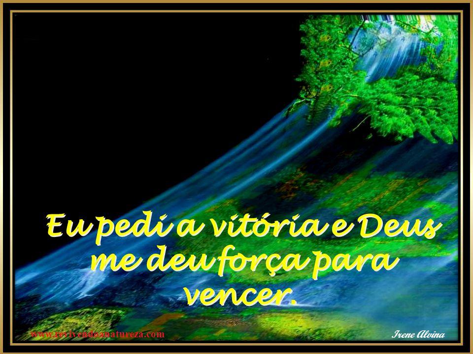 Eu pedi a vitória e Deus me deu força para vencer. Eu pedi a vitória e Deus me deu força para vencer. www.revivendoanatureza.com