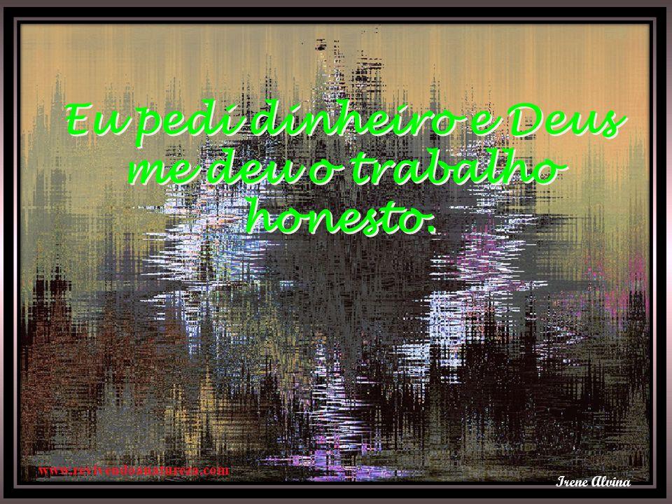 Irene Alvina Eu pedi dinheiro e Deus me deu o trabalho honesto. Eu pedi dinheiro e Deus me deu o trabalho honesto. www.revivendoanatureza.com