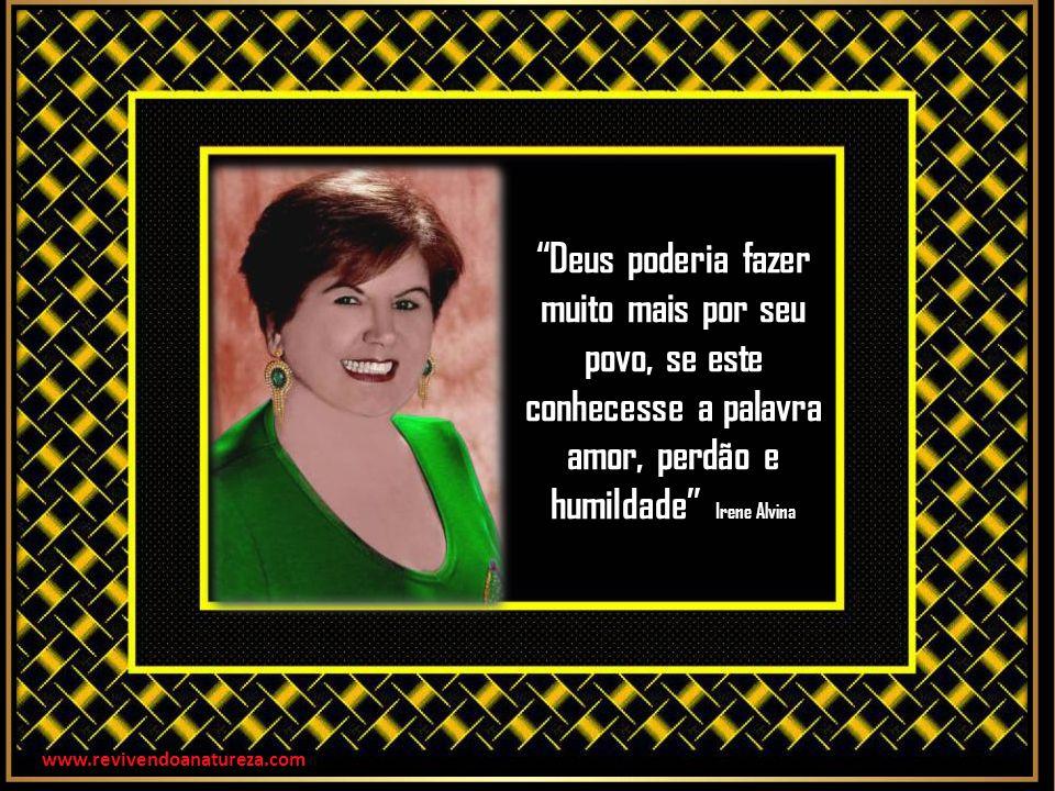 Deus poderia fazer muito mais por seu povo, se este conhecesse a palavra amor, perdão e humildade Irene Alvina www.revivendoanatureza.com