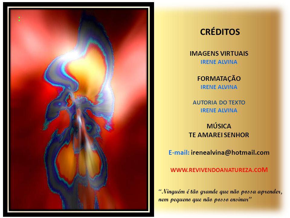 : CRÉDITOS IMAGENS VIRTUAIS IRENE ALVINA FORMATAÇÃO IRENE ALVINA AUTORIA DO TEXTO IRENE ALVINA MÚSICA TE AMAREI SENHOR E-mail: irenealvina@hotmail.com