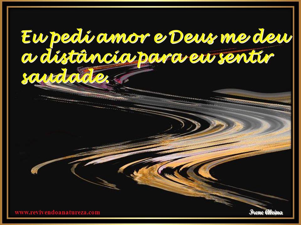 Irene Alvina Eu pedi amor e Deus me deu a distância para eu sentir saudade.