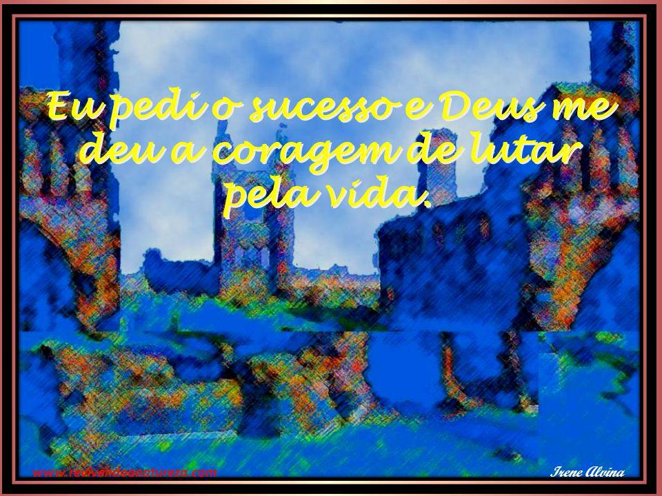 www.revivendoanatureza.com Eu pedi prosperidade e Deus me deu cérebro para pensar e músculos para trabalhar.