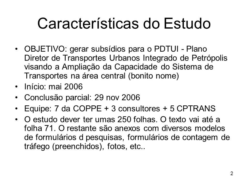 2 Características do Estudo OBJETIVO: gerar subsídios para o PDTUI - Plano Diretor de Transportes Urbanos Integrado de Petrópolis visando a Ampliação da Capacidade do Sistema de Transportes na área central (bonito nome) Início: mai 2006 Conclusão parcial: 29 nov 2006 Equipe: 7 da COPPE + 3 consultores + 5 CPTRANS O estudo dever ter umas 250 folhas.