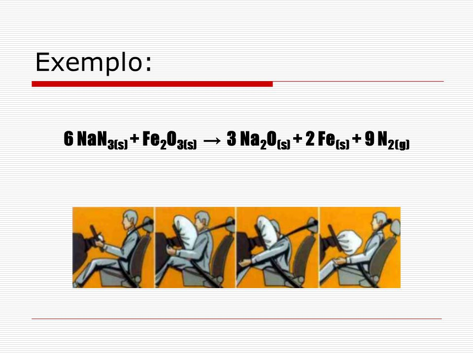 Exemplo: 6 NaN 3(s) + Fe 2 O 3(s) 3 Na 2 O (s) + 2 Fe (s) + 9 N 2(g)