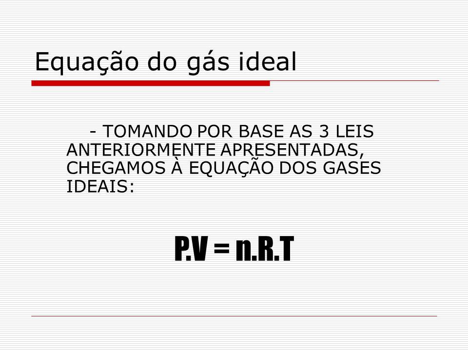 Equação do gás ideal - TOMANDO POR BASE AS 3 LEIS ANTERIORMENTE APRESENTADAS, CHEGAMOS À EQUAÇÃO DOS GASES IDEAIS: P.V = n.R.T
