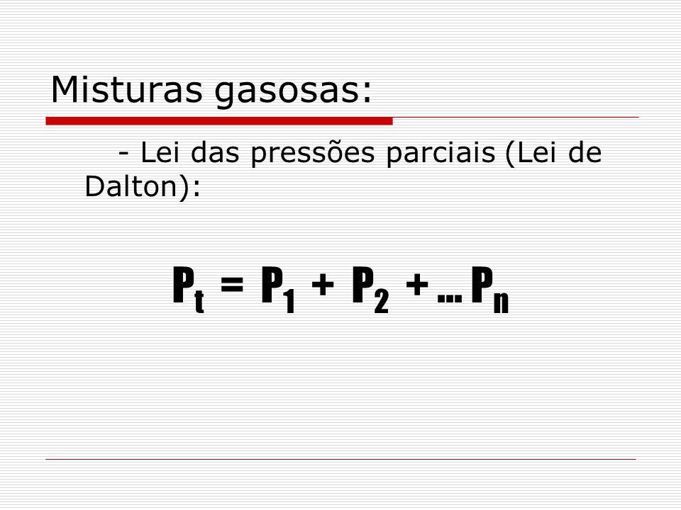 Misturas gasosas: - Lei das pressões parciais (Lei de Dalton): P t = P 1 + P 2 +... P n