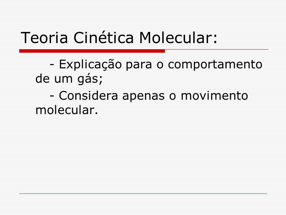 Teoria Cinética Molecular: - Explicação para o comportamento de um gás; - Considera apenas o movimento molecular.
