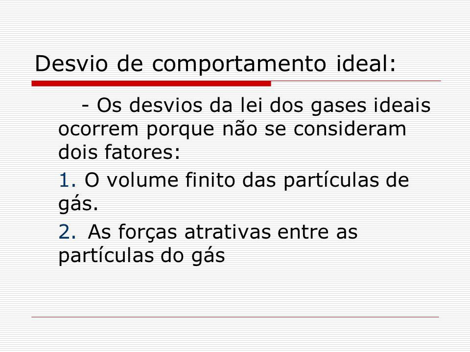 Desvio de comportamento ideal: - Os desvios da lei dos gases ideais ocorrem porque não se consideram dois fatores: 1. O volume finito das partículas d