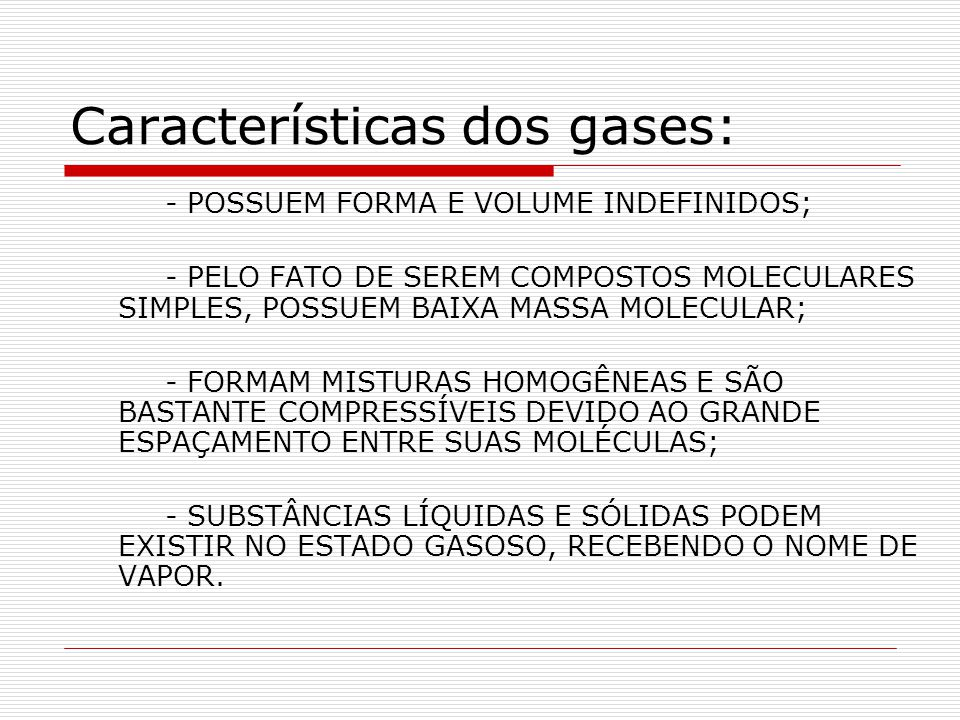 Características dos gases: - POSSUEM FORMA E VOLUME INDEFINIDOS; - PELO FATO DE SEREM COMPOSTOS MOLECULARES SIMPLES, POSSUEM BAIXA MASSA MOLECULAR; -