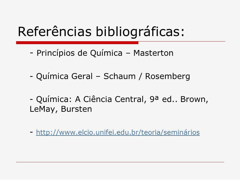 Referências bibliográficas: - Princípios de Química – Masterton - Química Geral – Schaum / Rosemberg - Química: A Ciência Central, 9ª ed.. Brown, LeMa