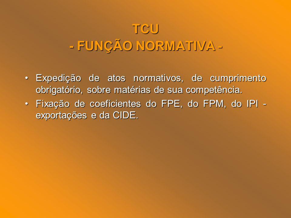 TCU - FUNÇÃO NORMATIVA - Expedição de atos normativos, de cumprimento obrigatório, sobre matérias de sua competência.Expedição de atos normativos, de