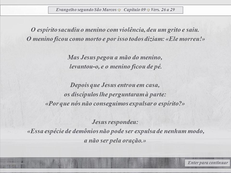 Evangelho segundo São Marcos Capítulo 09 Vers. 21 a 25 Enter para continuar Jesus perguntou ao pai: «Desde quando ele está assim?» O pai respondeu: «D