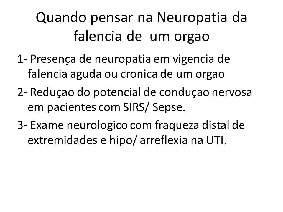 Quando pensar na Neuropatia da falencia de um orgao 1- Presença de neuropatia em vigencia de falencia aguda ou cronica de um orgao 2- Reduçao do potencial de conduçao nervosa em pacientes com SIRS/ Sepse.