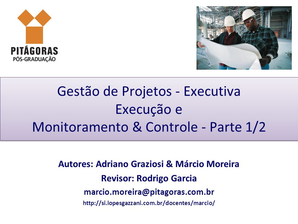 Gestão de Projetos - Executiva Execução e Monitoramento & Controle - Parte 1/2 Autores: Adriano Graziosi & Márcio Moreira Revisor: Rodrigo Garcia marcio.moreira@pitagoras.com.br http://si.lopesgazzani.com.br/docentes/marcio/