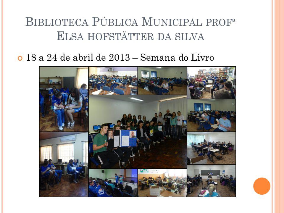 B IBLIOTECA P ÚBLICA M UNICIPAL PROFª E LSA HOFSTÄTTER DA SILVA 18 a 24 de abril de 2013 – Semana do Livro