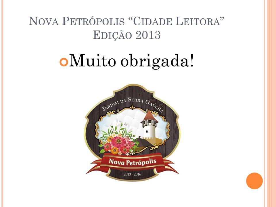 N OVA P ETRÓPOLIS C IDADE L EITORA E DIÇÃO 2013 Muito obrigada!