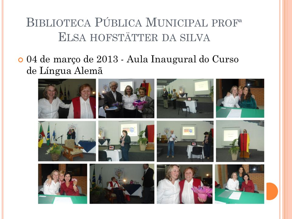 B IBLIOTECA P ÚBLICA M UNICIPAL PROFª E LSA HOFSTÄTTER DA SILVA 04 de março de 2013 - Aula Inaugural do Curso de Língua Alemã