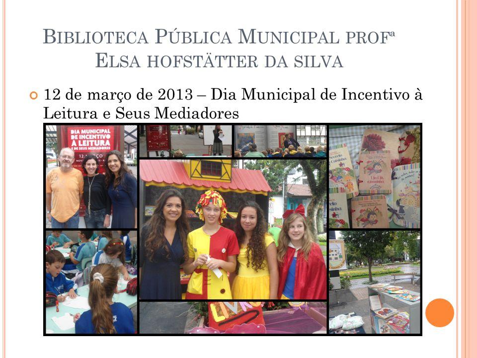 B IBLIOTECA P ÚBLICA M UNICIPAL PROFª E LSA HOFSTÄTTER DA SILVA 12 de março de 2013 – Dia Municipal de Incentivo à Leitura e Seus Mediadores
