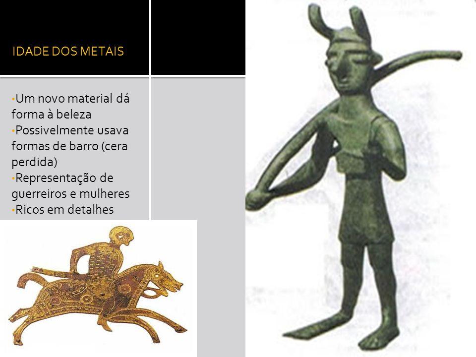 IDADE DOS METAIS Um novo material dá forma à beleza Possivelmente usava formas de barro (cera perdida) Representação de guerreiros e mulheres Ricos em detalhes